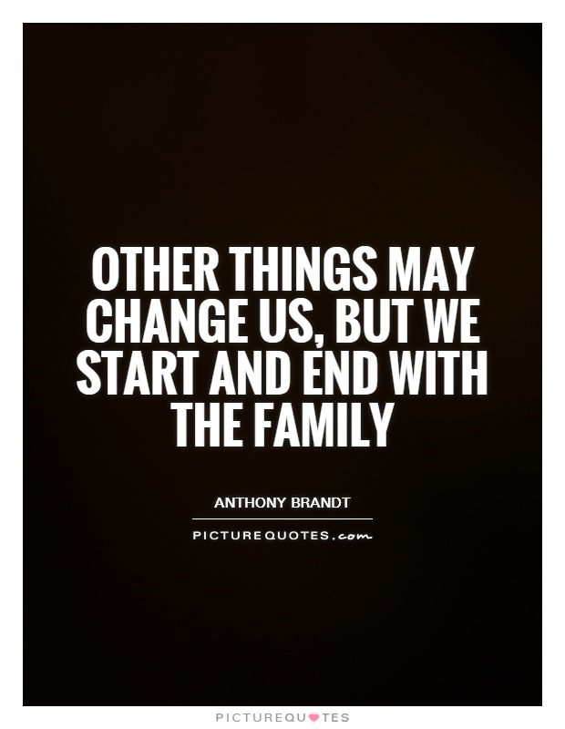 Other things may change us, but we start and end with the family Picture Quote #1