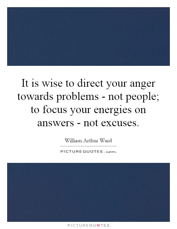 It is wise to direct your anger towards problems - not people; to focus your energies on answers - not excuses Picture Quote #1