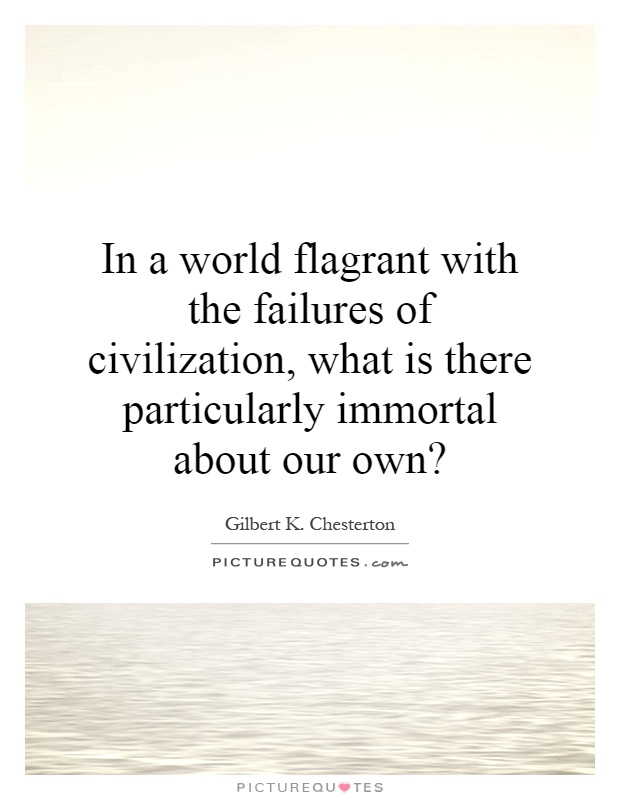 In a world flagrant with the failures of civilization, what is there particularly immortal about our own? Picture Quote #1