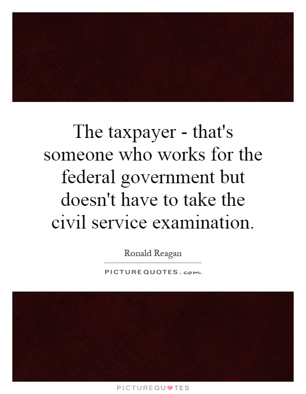 The taxpayer - that's someone who works for the federal government but doesn't have to take the civil service examination Picture Quote #1