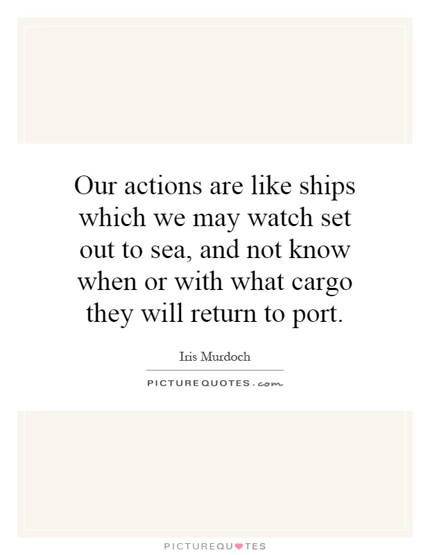 Our actions are like ships which we may watch set out to sea, and not know when or with what cargo they will return to port Picture Quote #1