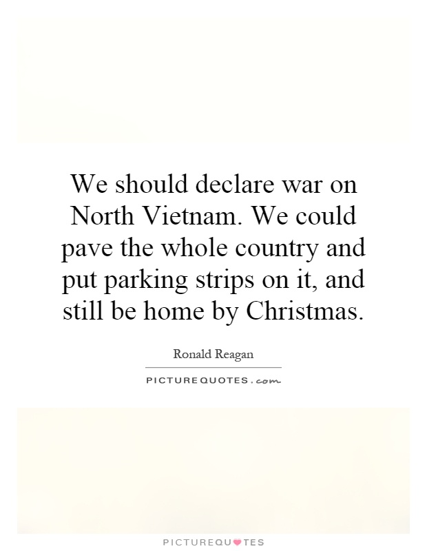 We should declare war on North Vietnam. We could pave the whole country and put parking strips on it, and still be home by Christmas Picture Quote #1