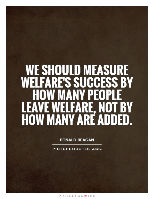 We should measure welfare's success by how many people leave welfare, not by how many are added Picture Quote #1