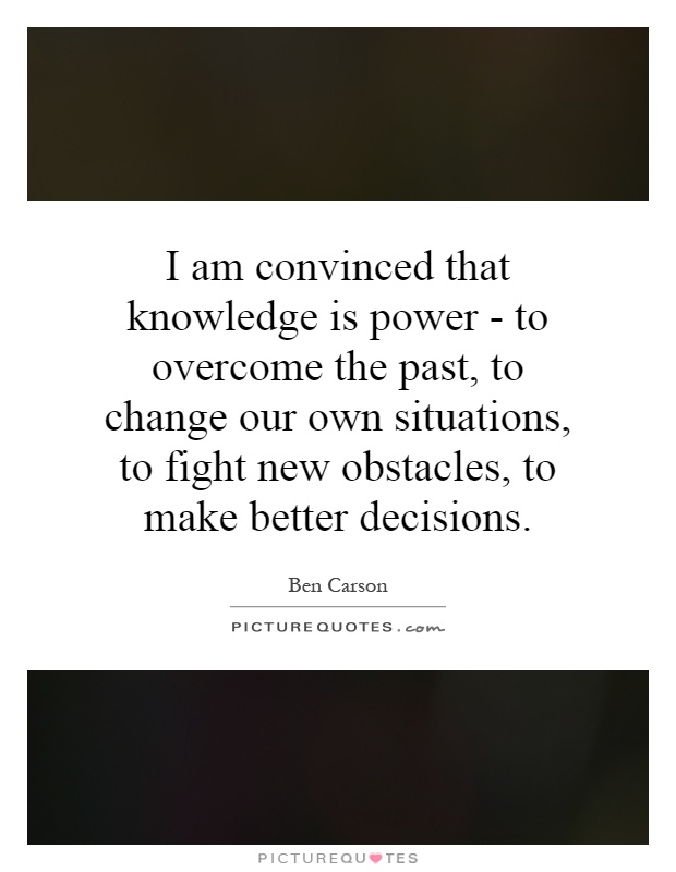 I am convinced that knowledge is power - to overcome the past, to change our own situations, to fight new obstacles, to make better decisions Picture Quote #1