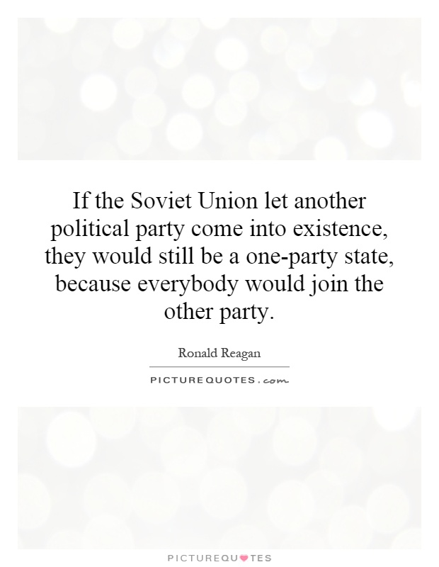 If the Soviet Union let another political party come into existence, they would still be a one-party state, because everybody would join the other party Picture Quote #1