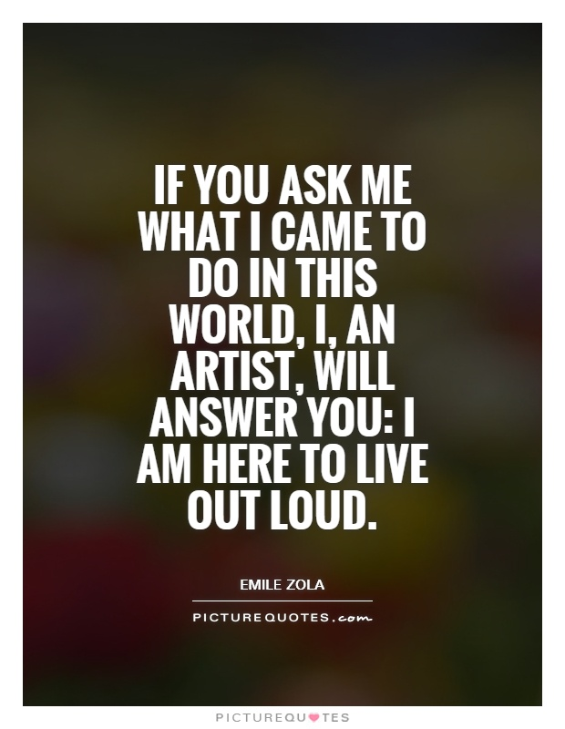 If you ask me what I came to do in this world, I, an artist, will answer you: I am here to live out loud Picture Quote #1