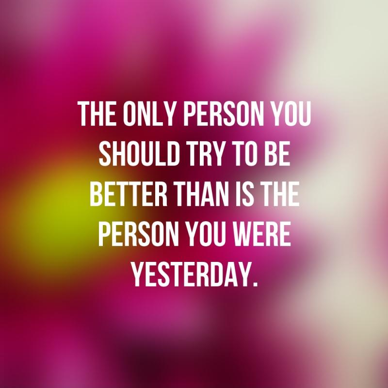 The only person you should try to be better than is the person you were yesterday Picture Quote #1