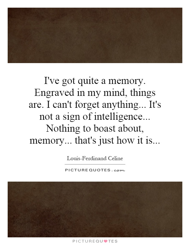 I've got quite a memory. Engraved in my mind, things are. I can't forget anything... It's not a sign of intelligence... Nothing to boast about, memory... that's just how it is Picture Quote #1