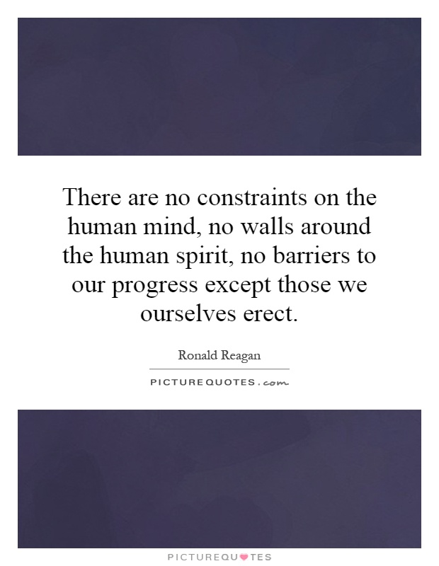 There are no constraints on the human mind, no walls around the human spirit, no barriers to our progress except those we ourselves erect Picture Quote #1