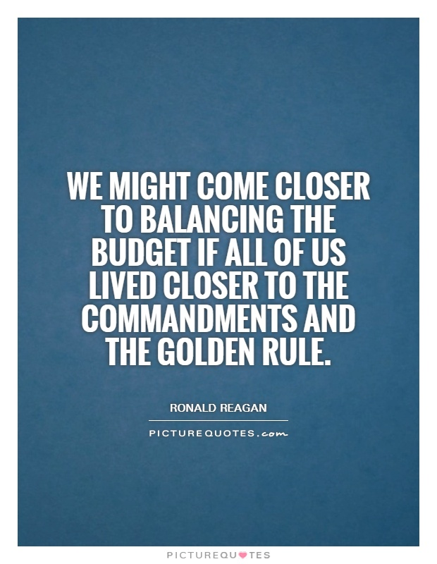 We might come closer to balancing the Budget if all of us lived closer to the Commandments and the Golden Rule Picture Quote #1