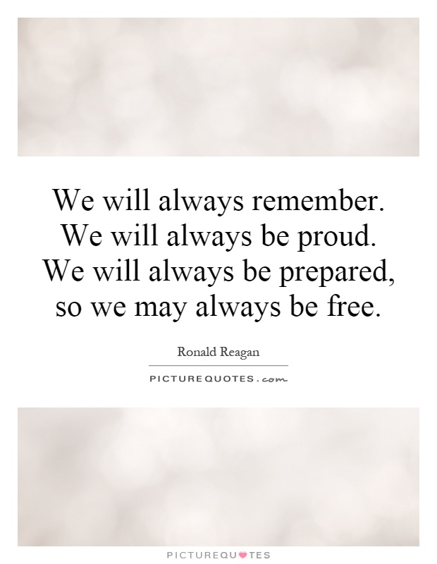 We will always remember. We will always be proud. We will always be prepared, so we may always be free Picture Quote #1