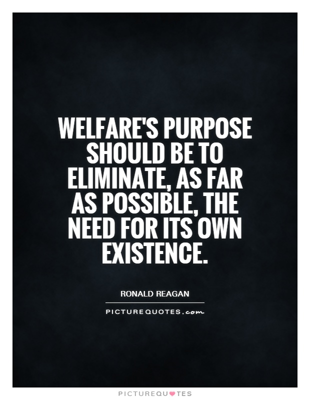 Welfare's purpose should be to eliminate, as far as possible, the need for its own existence Picture Quote #1