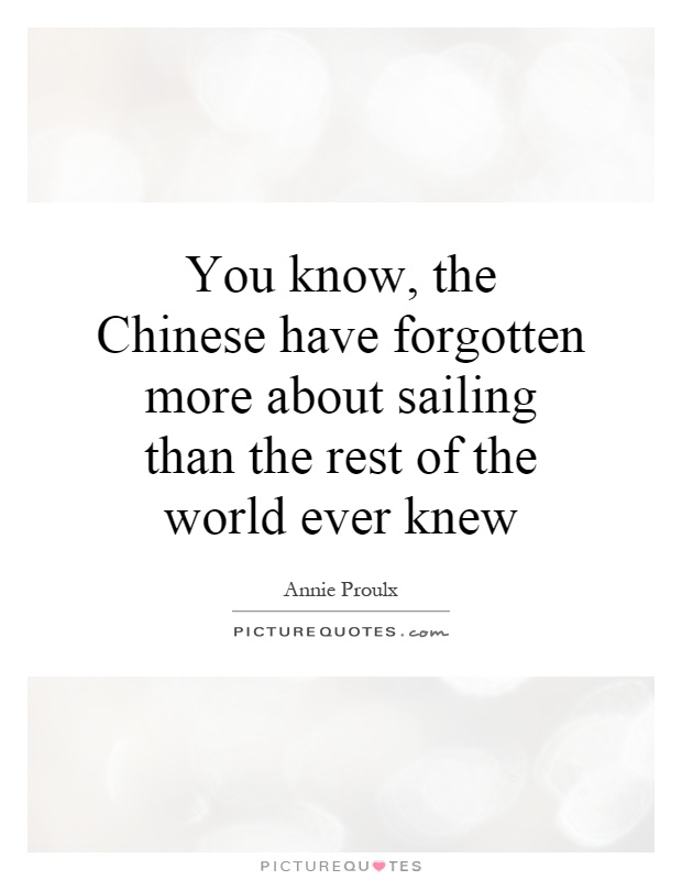 You know, the Chinese have forgotten more about sailing than the rest of the world ever knew Picture Quote #1