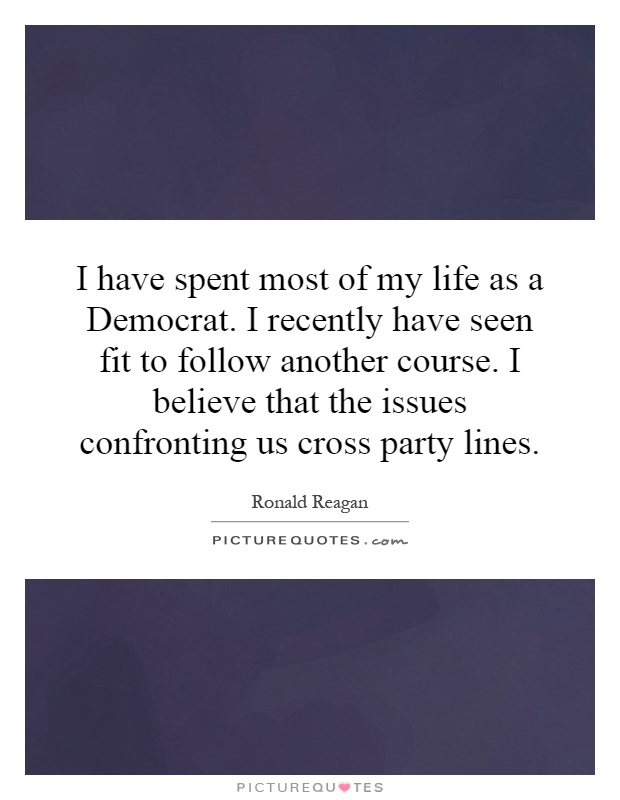 I have spent most of my life as a Democrat. I recently have seen fit to follow another course. I believe that the issues confronting us cross party lines Picture Quote #1