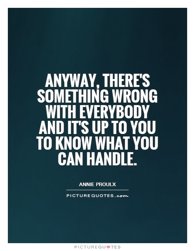 Anyway, there's something wrong with everybody and it's up to you to know what you can handle Picture Quote #1