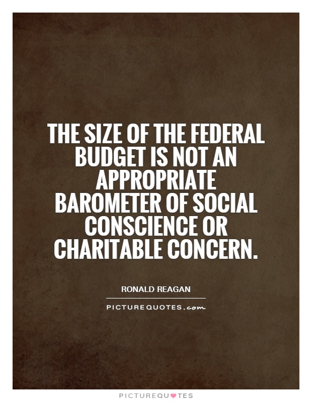The size of the Federal budget is not an appropriate barometer of social conscience or charitable concern Picture Quote #1