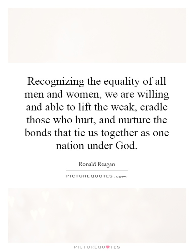 Recognizing the equality of all men and women, we are willing and able to lift the weak, cradle those who hurt, and nurture the bonds that tie us together as one nation under God Picture Quote #1