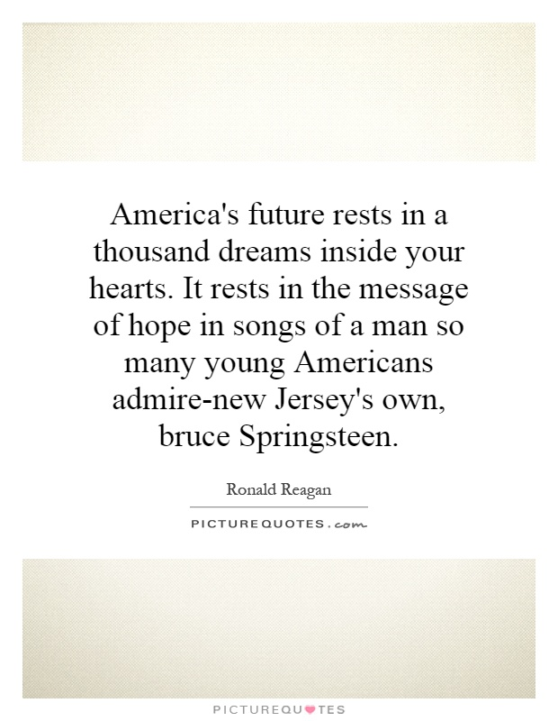 America's future rests in a thousand dreams inside your hearts. It rests in the message of hope in songs of a man so many young Americans admire-new Jersey's own, bruce Springsteen Picture Quote #1