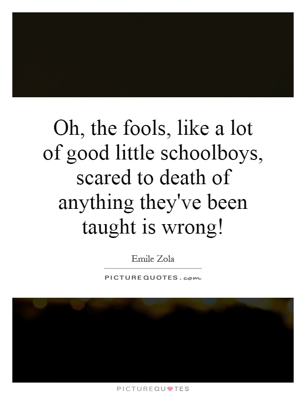 Oh, the fools, like a lot of good little schoolboys, scared to death of anything they've been taught is wrong! Picture Quote #1