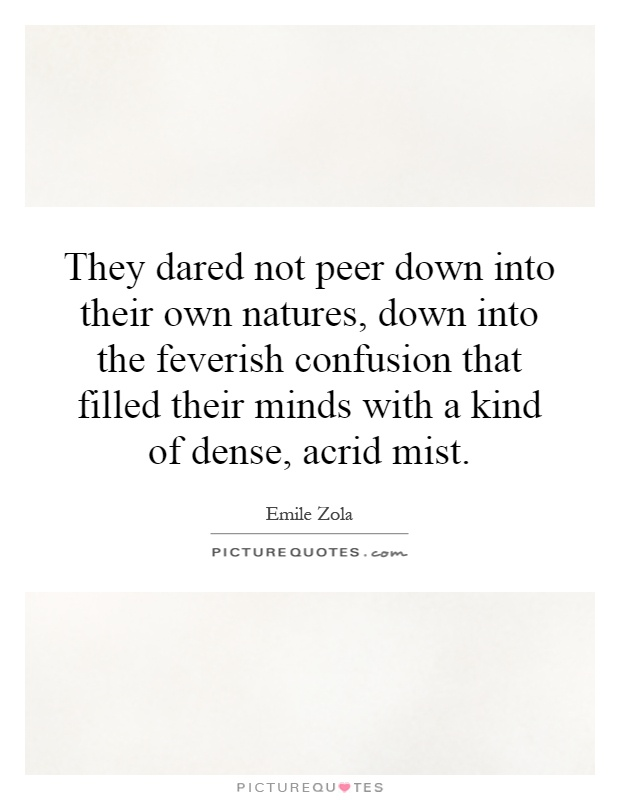 They dared not peer down into their own natures, down into the feverish confusion that filled their minds with a kind of dense, acrid mist Picture Quote #1