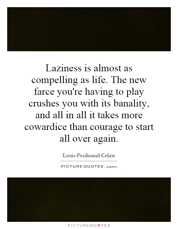 Laziness is almost as compelling as life. The new farce you're having to play crushes you with its banality, and all in all it takes more cowardice than courage to start all over again Picture Quote #1