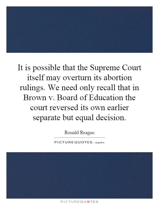 It is possible that the Supreme Court itself may overturn its abortion rulings. We need only recall that in Brown v. Board of Education the court reversed its own earlier separate but equal decision Picture Quote #1