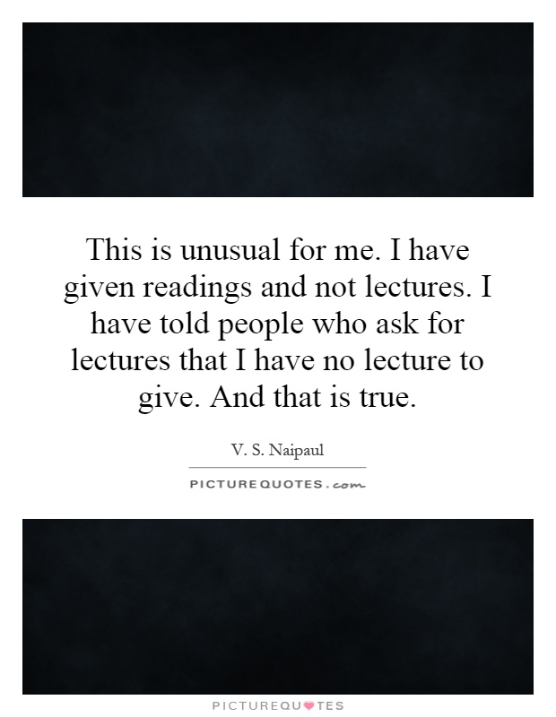 This is unusual for me. I have given readings and not lectures. I have told people who ask for lectures that I have no lecture to give. And that is true Picture Quote #1