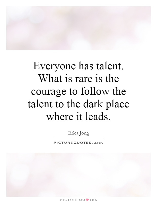 Everyone has talent. What is rare is the courage to follow the talent to the dark place where it leads Picture Quote #1