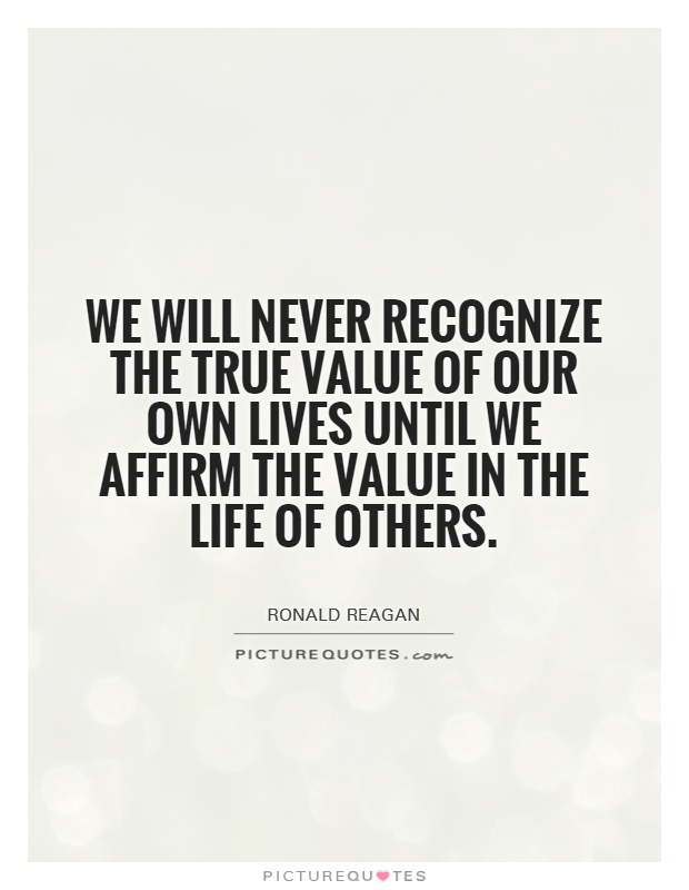 We will never recognize the true value of our own lives until we affirm the value in the life of others Picture Quote #1