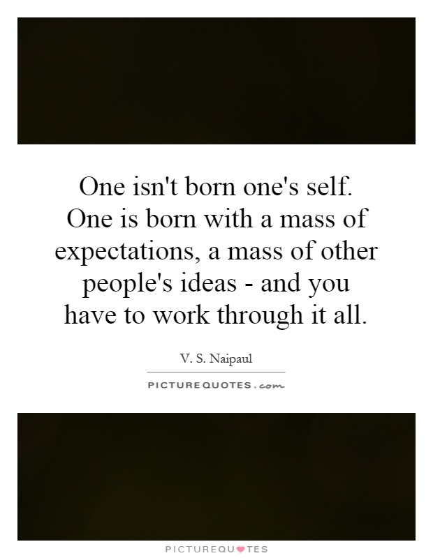 One isn't born one's self. One is born with a mass of expectations, a mass of other people's ideas - and you have to work through it all Picture Quote #1