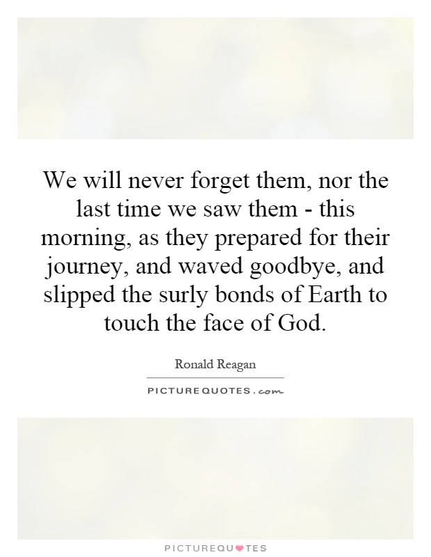 We will never forget them, nor the last time we saw them - this morning, as they prepared for their journey, and waved goodbye, and slipped the surly bonds of Earth to touch the face of God Picture Quote #1
