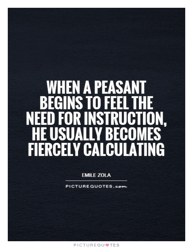 When a peasant begins to feel the need for instruction, he usually becomes fiercely calculating Picture Quote #1