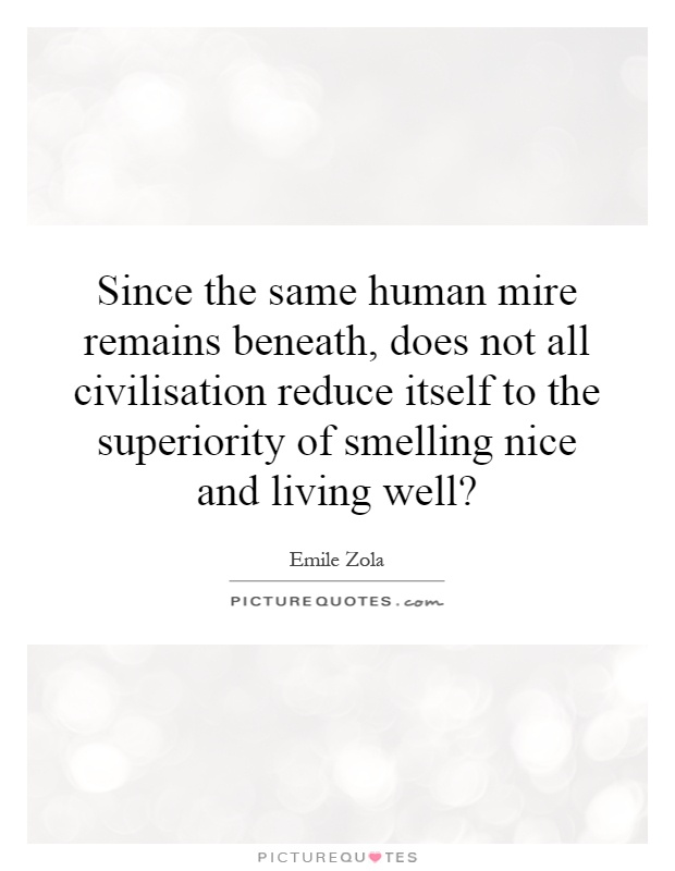 Since the same human mire remains beneath, does not all civilisation reduce itself to the superiority of smelling nice and living well? Picture Quote #1