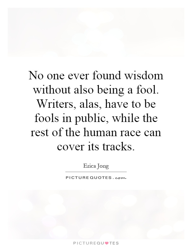 No one ever found wisdom without also being a fool. Writers, alas, have to be fools in public, while the rest of the human race can cover its tracks Picture Quote #1