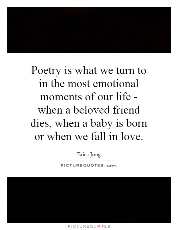 Poetry is what we turn to in the most emotional moments of our life - when a beloved friend dies, when a baby is born or when we fall in love Picture Quote #1