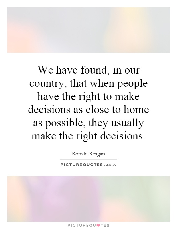 We have found, in our country, that when people have the right to make decisions as close to home as possible, they usually make the right decisions Picture Quote #1