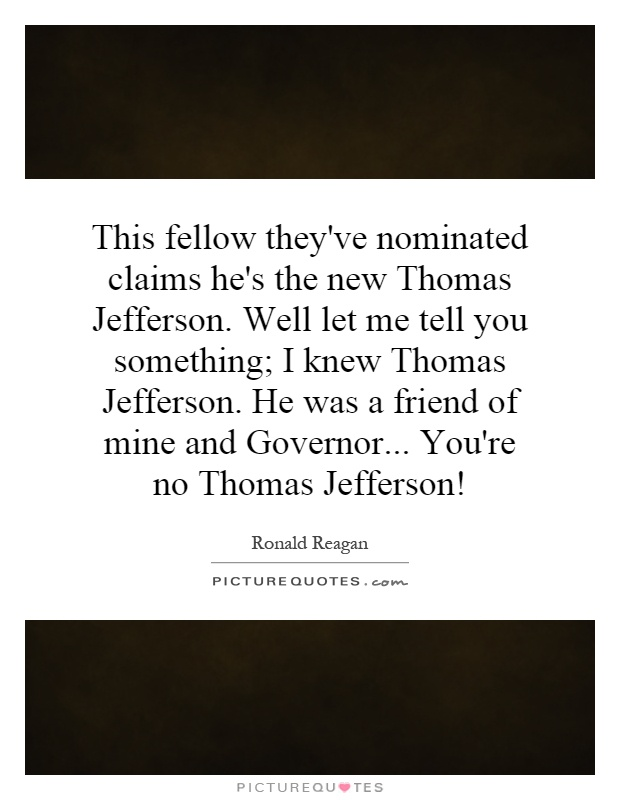 This fellow they've nominated claims he's the new Thomas Jefferson. Well let me tell you something; I knew Thomas Jefferson. He was a friend of mine and Governor... You're no Thomas Jefferson! Picture Quote #1