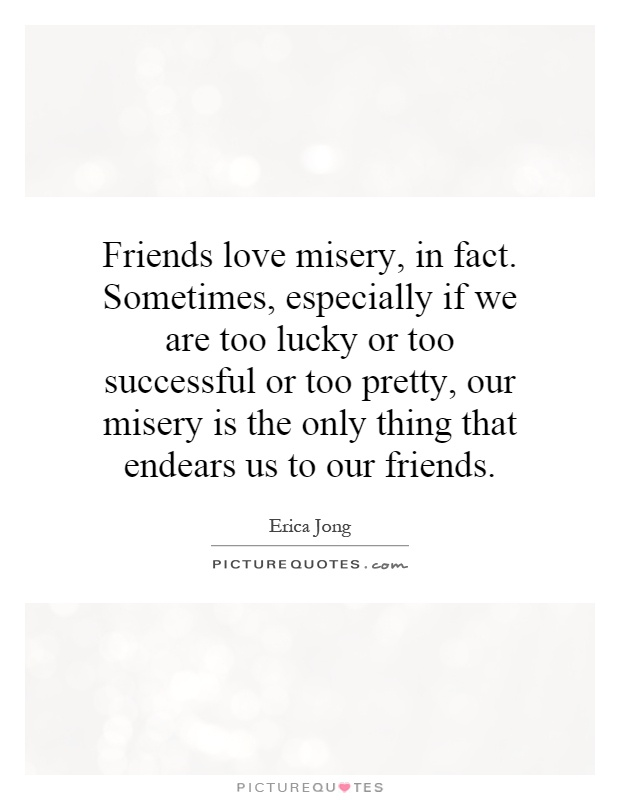 Friends love misery, in fact. Sometimes, especially if we are too lucky or too successful or too pretty, our misery is the only thing that endears us to our friends Picture Quote #1