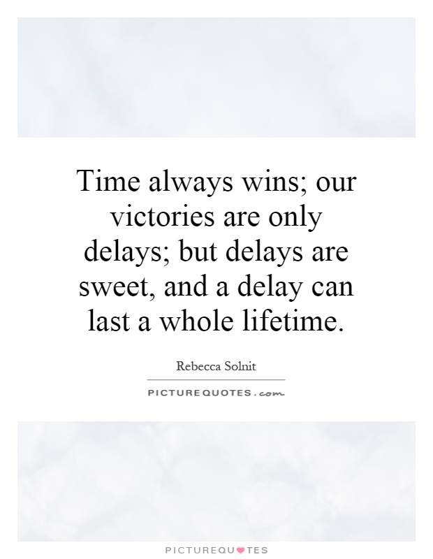 Time always wins; our victories are only delays; but delays are sweet, and a delay can last a whole lifetime Picture Quote #1