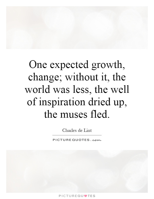 One expected growth, change; without it, the world was less, the well of inspiration dried up, the muses fled Picture Quote #1