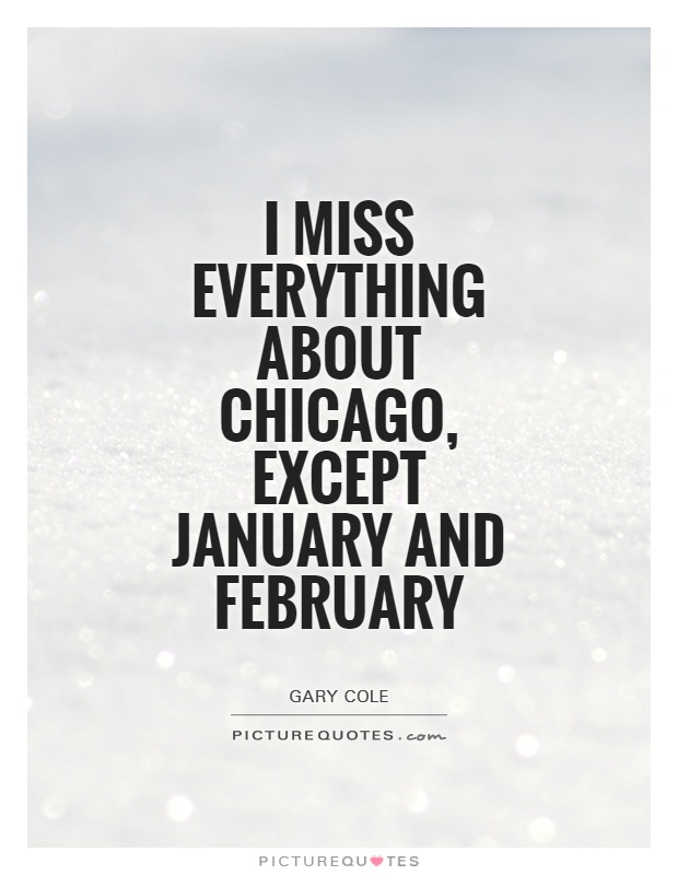 I miss everything about Chicago, except January and February Picture Quote #1