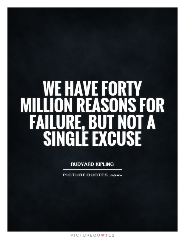 We have forty million reasons for failure, but not a single excuse Picture Quote #1