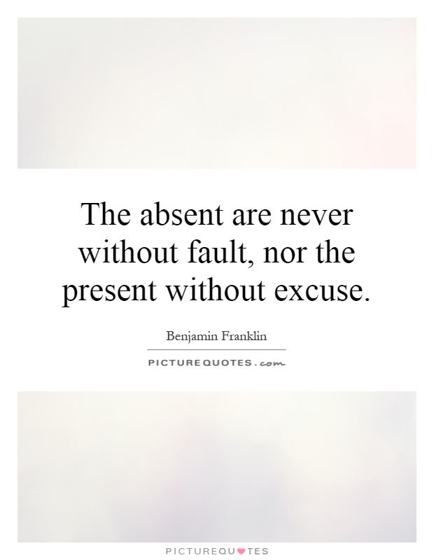 The absent are never without fault, nor the present without excuse Picture Quote #1