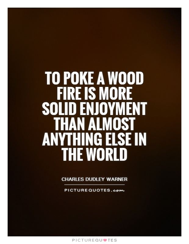 To poke a wood fire is more solid enjoyment than almost anything else in the world Picture Quote #1