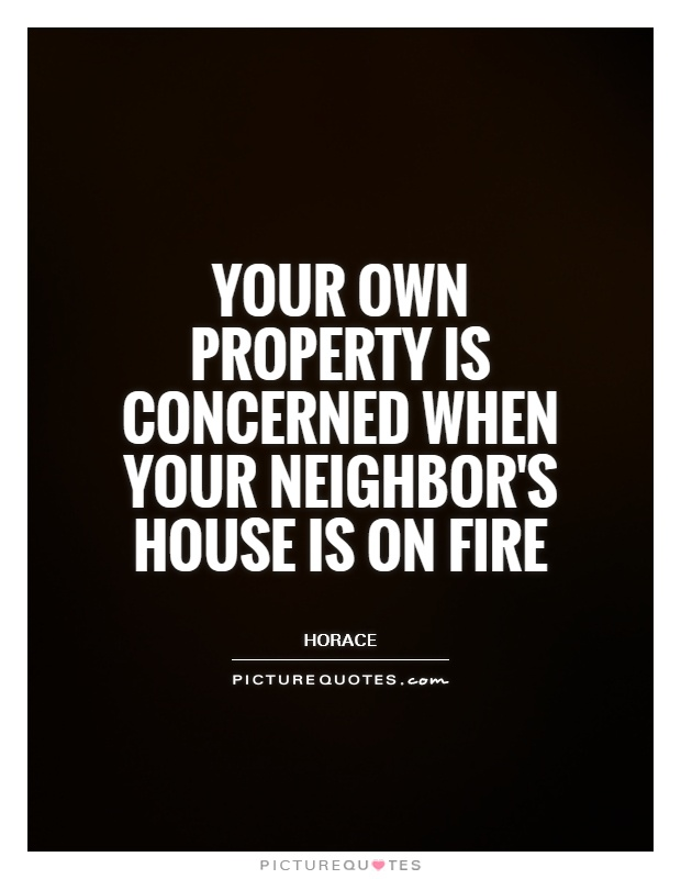 Your own property is concerned when your neighbor's house is on fire Picture Quote #1