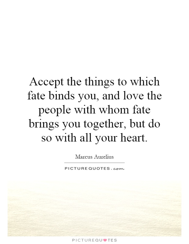 Accept the things to which fate binds you, and love the people with whom fate brings you together, but do so with all your heart Picture Quote #1
