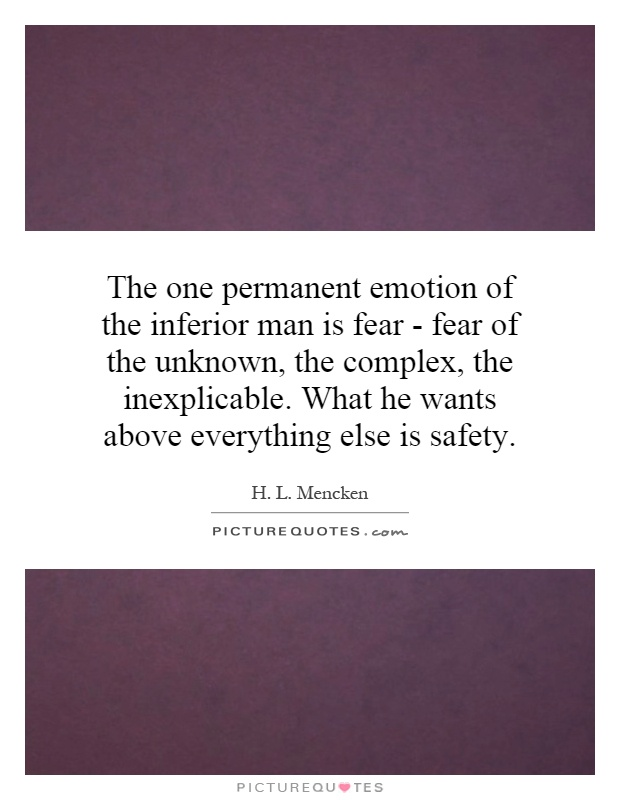 The one permanent emotion of the inferior man is fear - fear of the unknown, the complex, the inexplicable. What he wants above everything else is safety Picture Quote #1