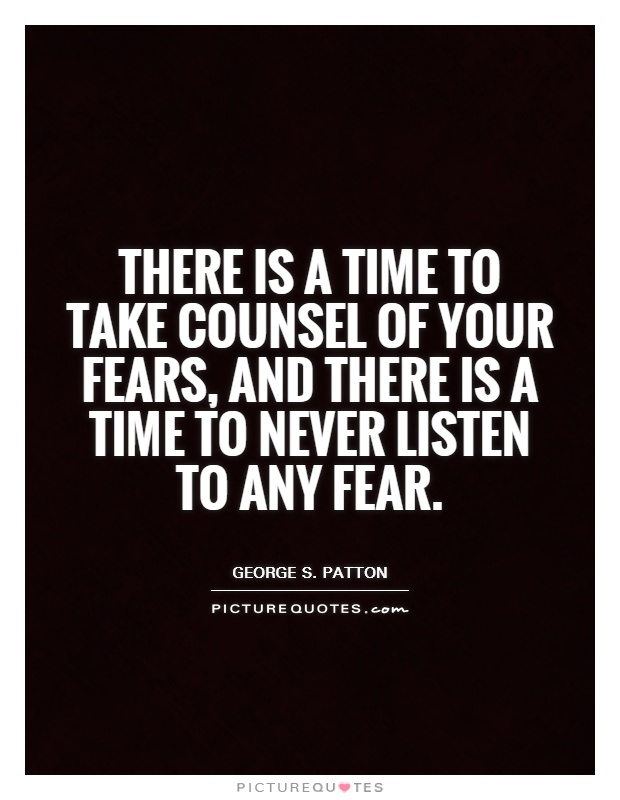 There is a time to take counsel of your fears, and there is a time to never listen to any fear Picture Quote #1