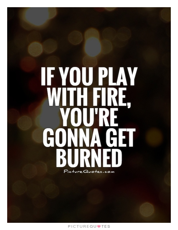 If you play with fire, you're gonna get burned Picture Quote #1