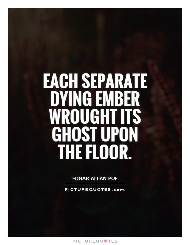 Each separate dying ember wrought its ghost upon the floor Picture Quote #1